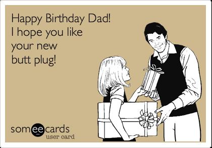 Happy Birthday Dad!I hope you likeyour newbutt plug!