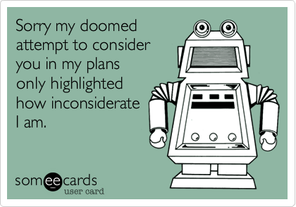 Sorry my doomedattempt to consideryou in my plansonly highlightedhow inconsiderateI am.