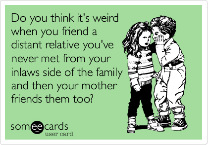Do you think it's weird when you friend a distant relative you'venever met from your inlaws side of the familyand then your mother friends them too?