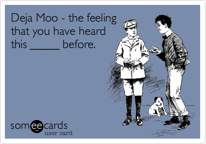 Deja Moo - the feelingthat you have heardthis _____ before.
