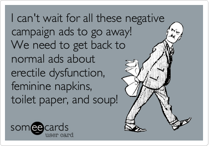I can't wait for all these negativecampaign ads to go away!We need to get back tonormal ads abouterectile dysfunction,feminine napkins,toilet paper, and soup!