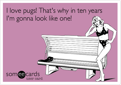 I love pugs! That's why in ten years I'm gonna look like one!