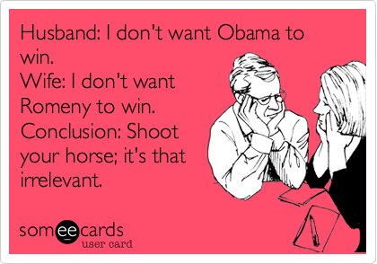 Husband: I don't want Obama to win. Wife: I don't wantRomeny to win. Conclusion: Shootyour horse; it's thatirrelevant.