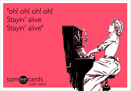 """""""oh! oh! oh! oh!Stayin' aliveStayin' alive"""""""
