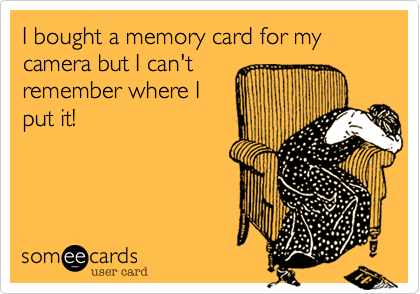 I bought a memory card for my camera but I can'tremember where Iput it!