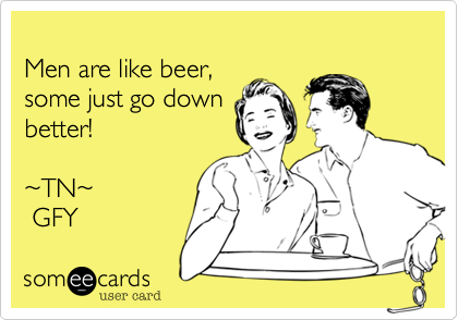 Men are like beer,some just go downbetter! ~TN~ GFY
