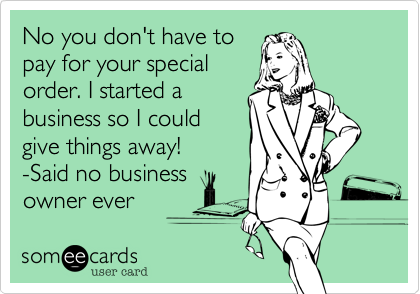 No you don't have topay for your specialorder. I started abusiness so I couldgive things away!  -Said no businessowner ever