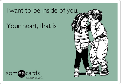I want to be inside of you.Your heart, that is.