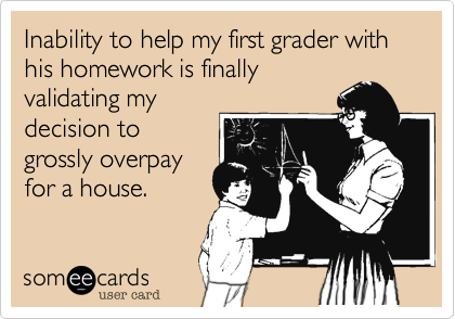 Inability to help my first grader with his homework is finallyvalidating mydecision togrossly overpayfor a house.