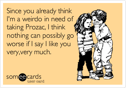 Since you already thinkI'm a weirdo in need oftaking Prozac, I thinknothing can possibly goworse if I say I like youvery,very much.