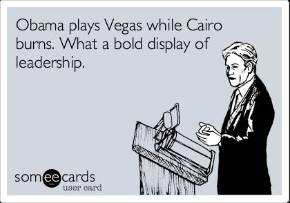 Obama plays Vegas while Cairo burns. What a bold display ofleadership.
