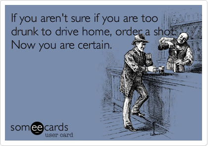 If you aren't sure if you are too drunk to drive home, order a shot. Now you are certain.