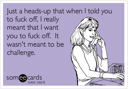 Just a heads-up that when I told you to fuck off, I reallymeant that I wantyou to fuck off.  Itwasn't meant to bechallenge.