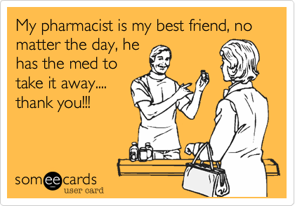 My pharmacist is my best friend, no matter the day, hehas the med totake it away....thank you!!!