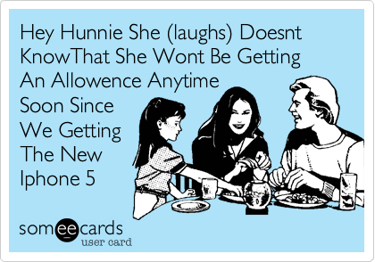 Hey Hunnie She (laughs) Doesnt KnowThat She Wont Be Getting An Allowence Anytime 