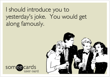 I should introduce you to yesterday's joke.  You would get along famously.