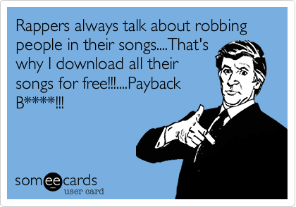 Rappers always talk about robbing people in their songs....That'swhy I download all theirsongs for free!!!....PaybackB****!!!