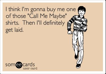 "I think I'm gonna buy me oneof those ""Call Me Maybe""shirts.  Then I'll definitelyget laid."