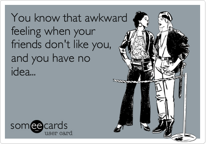 You know that awkwardfeeling when yourfriends don't like you,and you have noidea...