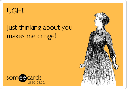 UGH!!Just thinking about youmakes me cringe!