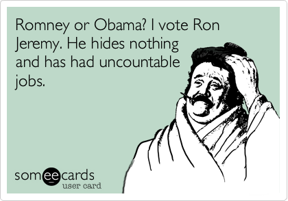 Romney or Obama? I vote Ron Jeremy. He hides nothingand has had uncountablejobs.