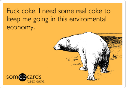 Fuck coke, I need some real coke to  keep me going in this enviromental economy.