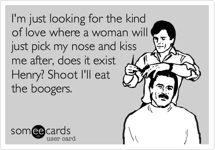 I'm just looking for the kindof love where a woman willjust pick my nose and kissme after, does it existHenry? Shoot I'll eatthe boogers.