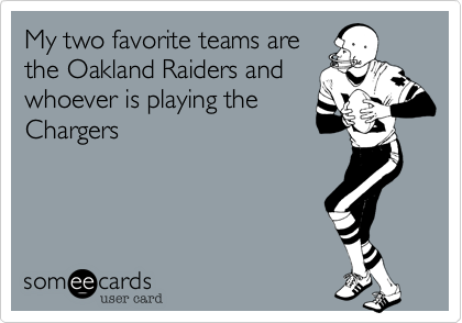 My two favorite teams arethe Oakland Raiders andwhoever is playing theChargers