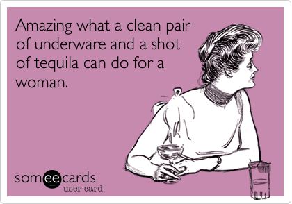 Amazing what a clean pairof underware and a shotof tequila can do for awoman.