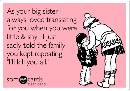 """As your big sister Ialways loved translatingfor you when you werelittle & shy.  I justsadly told the familyyou kept repeating""""I'll kill you all."""""""