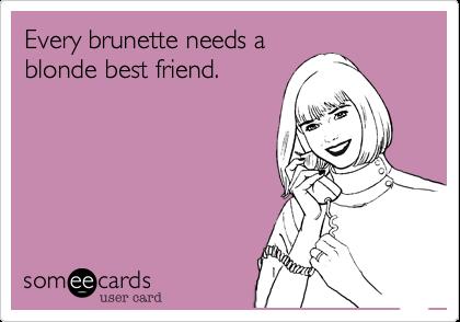 Every brunette needs ablonde best friend.
