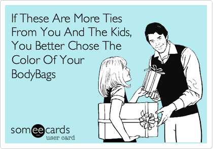 If These Are More TiesFrom You And The Kids,You Better Chose TheColor Of YourBodyBags