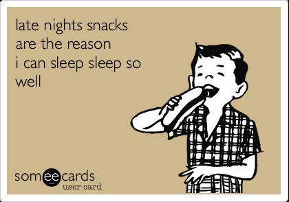 late nights snacksare the reasoni can sleep sleep so well
