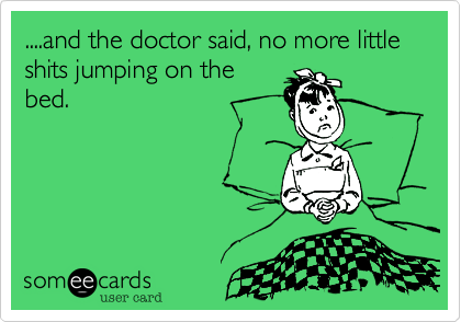 ....and the doctor said, no more little shits jumping on thebed.
