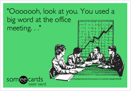 """""""Ooooooh, look at you. You used a big word at the officemeeting. . ."""""""