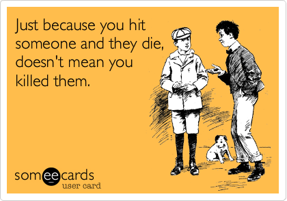 Just because you hitsomeone and they die,doesn't mean youkilled them.