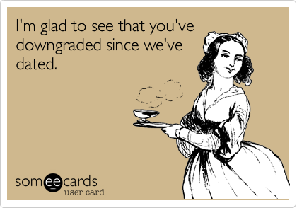 I'm glad to see that you'vedowngraded since we'vedated.