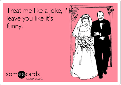 Treat me like a joke, I'llleave you like it'sfunny.