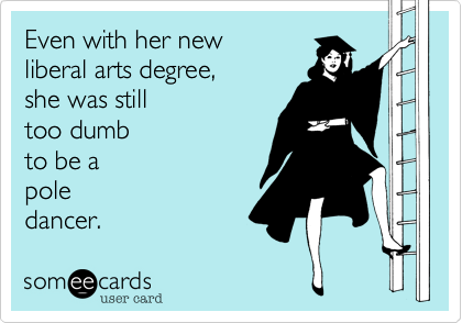 Even with her newliberal arts degree, she was stilltoo dumbto be apoledancer.