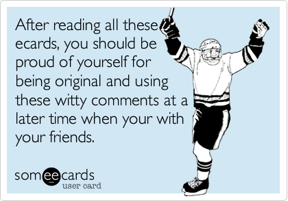 After reading all theseecards, you should beproud of yourself forbeing original and usingthese witty comments at alater time when your withyour friends.