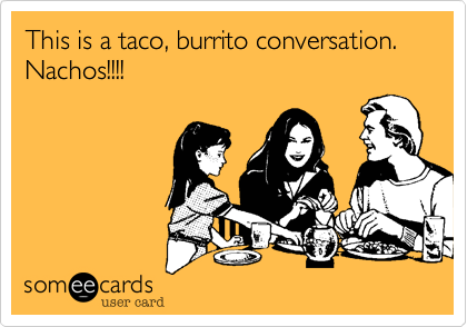 This is a taco, burrito conversation.