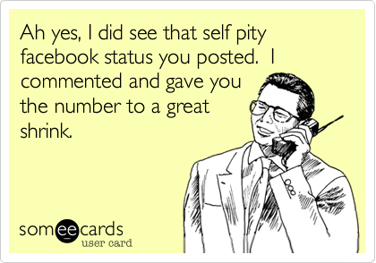 Ah yes, I did see that self pity facebook status you posted.  I commented and gave you