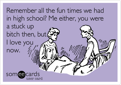 Remember all the fun times we had in high school? Me either, you were a stuck upbitch then, butI love younow.