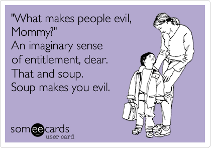 """""""What makes people evil, Mommy?""""An imaginary sense of entitlement, dear.That and soup.Soup makes you evil."""