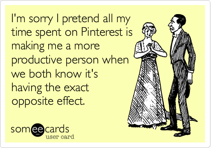 I'm sorry I pretend all mytime spent on Pinterest ismaking me a moreproductive person whenwe both know it'shaving the exactopposite effect.