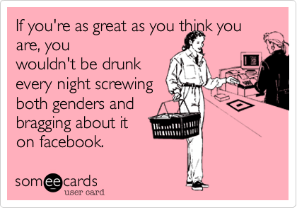 If you're as great as you think you are, youwouldn't be drunkevery night screwingboth genders andbragging about iton facebook.
