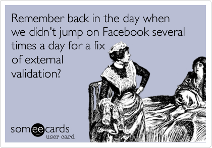Remember back in the day when we didn't jump on Facebook several times a day for a fixof externalvalidation?