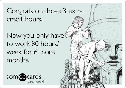 Congrats on those 3 extra credit hours.  Now you only have to work 80 hours/week for 6 moremonths.
