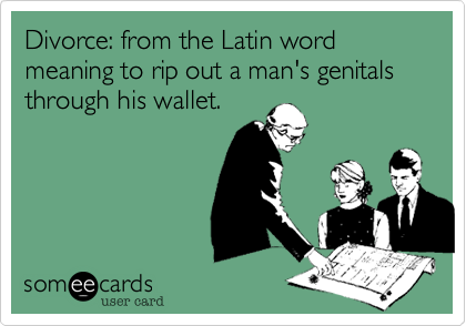 Divorce: from the Latin word meaning to rip out a man's genitals through his wallet.