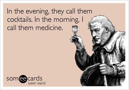 In the evening, they call themcocktails. In the morning, Icall them medicine.